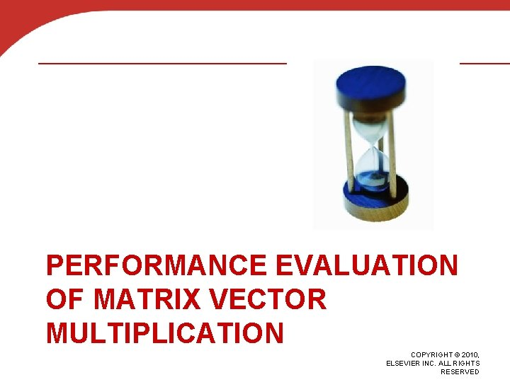 PERFORMANCE EVALUATION OF MATRIX VECTOR MULTIPLICATION COPYRIGHT © 2010, ELSEVIER INC. ALL RIGHTS RESERVED
