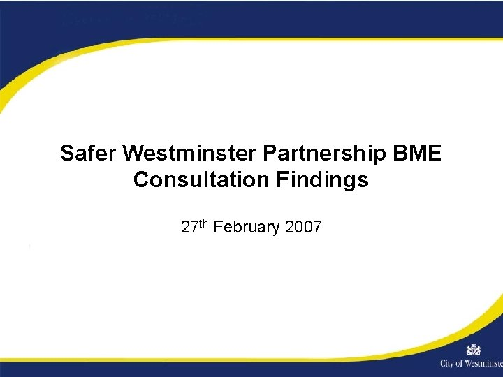 Safer Westminster Partnership BME Consultation Findings 27 th February 2007