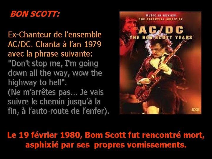 BON SCOTT: Ex-Chanteur de l'ensemble AC/DC. Chanta à l'an 1979 avec la phrase suivante: