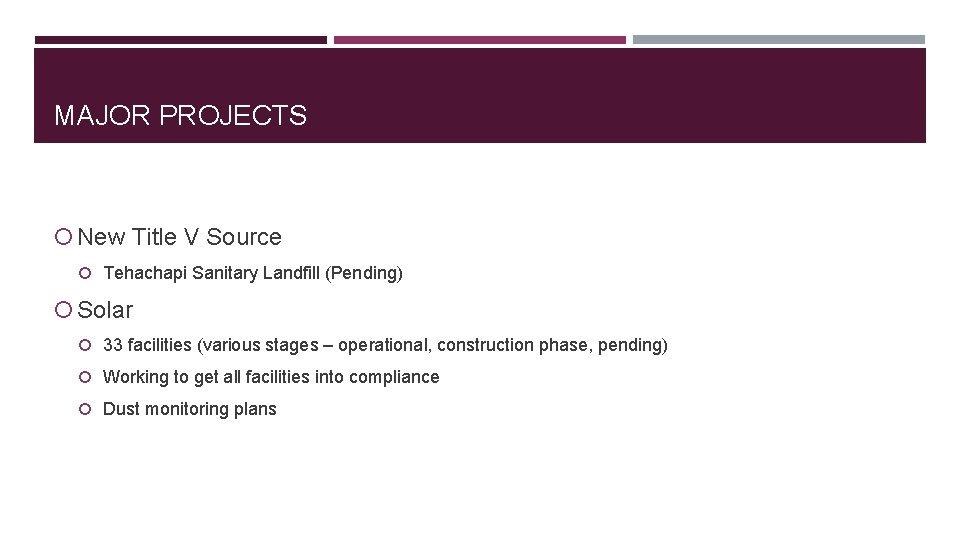 MAJOR PROJECTS New Title V Source Tehachapi Sanitary Landfill (Pending) Solar 33 facilities (various