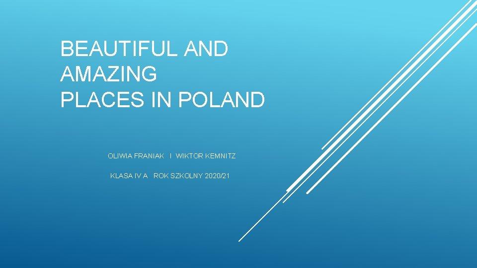 BEAUTIFUL AND AMAZING PLACES IN POLAND OLIWIA FRANIAK I WIKTOR KEMNITZ KLASA IV A