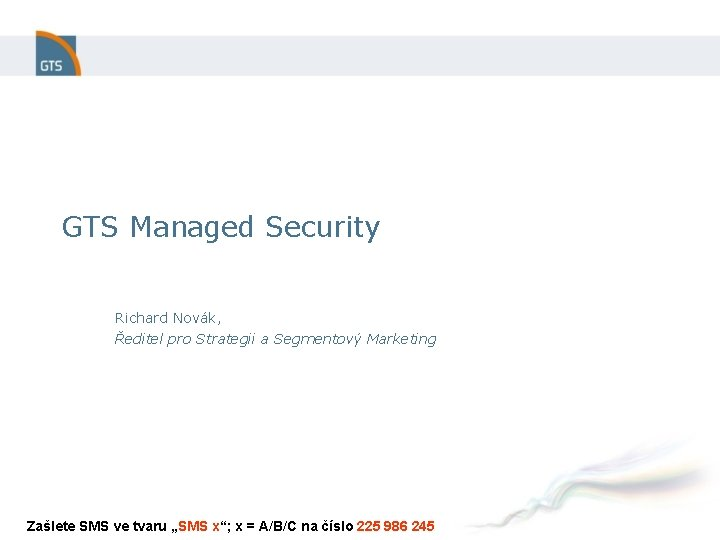 GTS Managed Security Richard Novák, Ředitel pro Strategii a Segmentový Marketing Zašlete SMS ve
