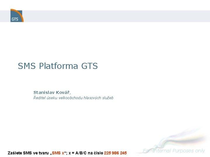 SMS Platforma GTS Stanislav Kovář, Ředitel úseku velkoobchodu hlasových služeb Zašlete SMS ve tvaru