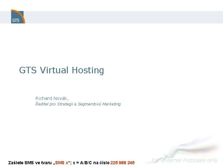 GTS Virtual Hosting Richard Novák, Ředitel pro Strategii a Segmentový Marketing Zašlete SMS ve