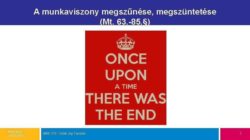 A munkaviszony megszűnése, megszüntetése (Mt. 63. -85. §) Munkajog, 2015/2016/2. BME GTK Üzleti Jog