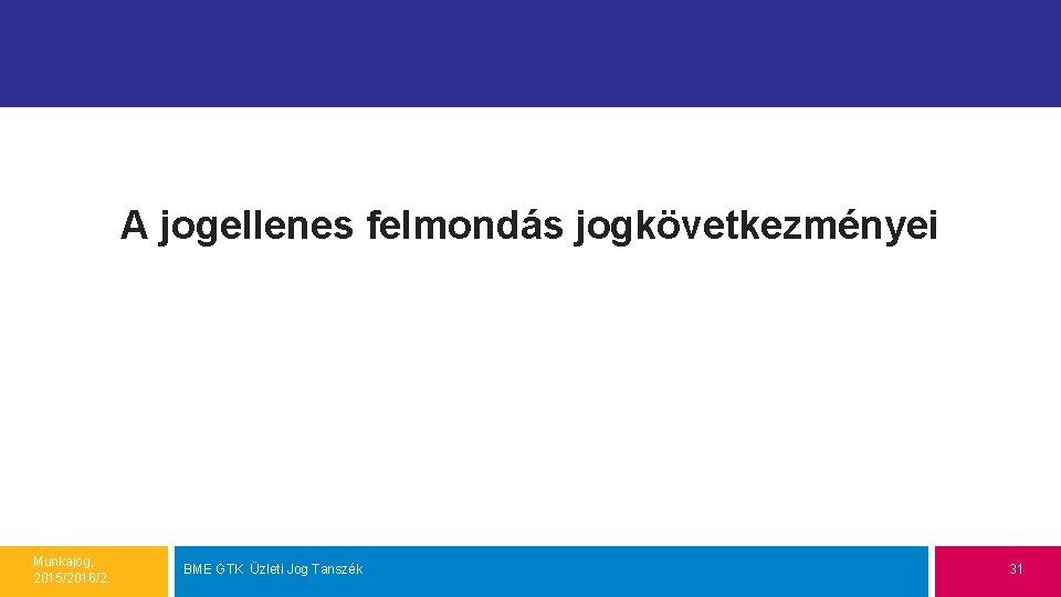 A jogellenes felmondás jogkövetkezményei Munkajog, 2015/2016/2. BME GTK Üzleti Jog Tanszék 31