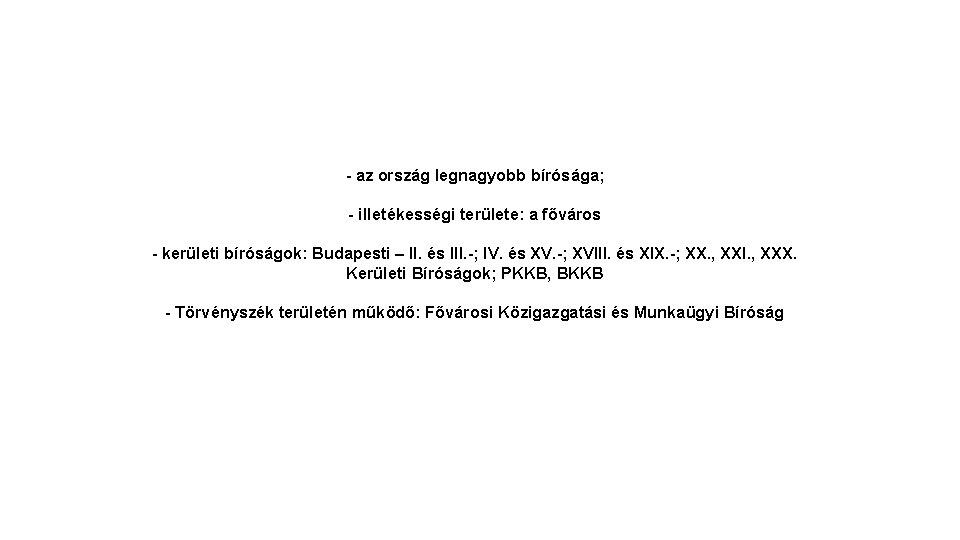 - az ország legnagyobb bírósága; - illetékességi területe: a főváros - kerületi bíróságok: Budapesti