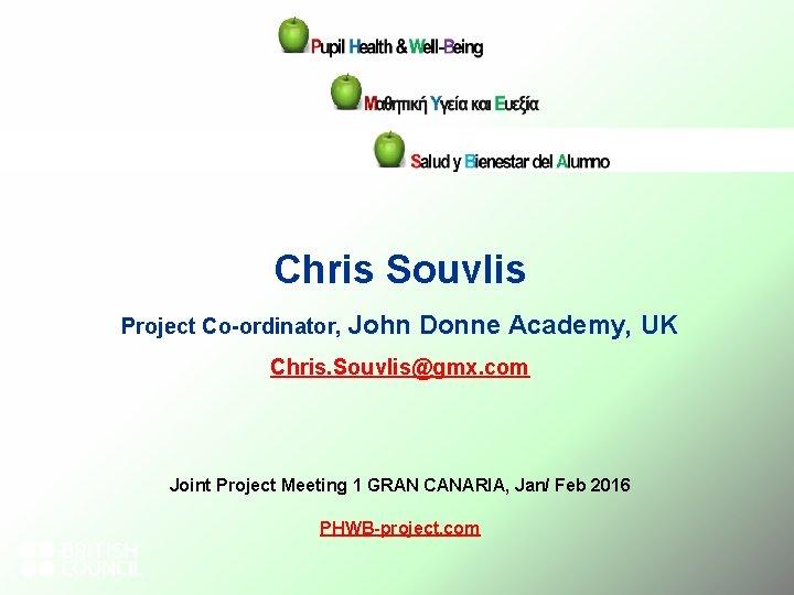 Chris Souvlis Project Co-ordinator, John Donne Academy, UK Chris. Souvlis@gmx. com Joint Project Meeting