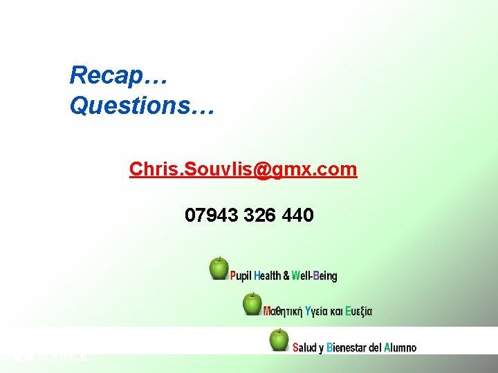Recap… Questions… Chris. Souvlis@gmx. com 07943 326 440
