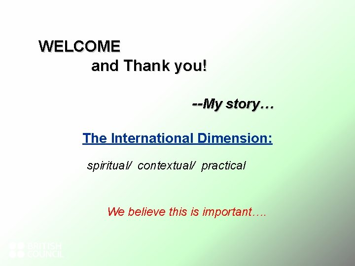 WELCOME and Thank you! --My story… The International Dimension: spiritual/ contextual/ practical We believe