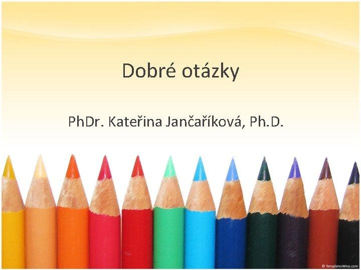 Dobré otázky Ph. Dr. Kateřina Jančaříková, Ph. D.