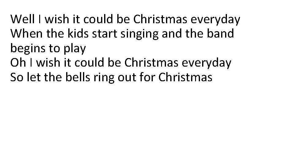 Well I wish it could be Christmas everyday When the kids start singing and