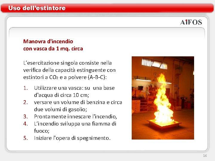 Uso dell'estintore Manovra d'incendio con vasca da 1 mq. circa L'esercitazione singola consiste nella