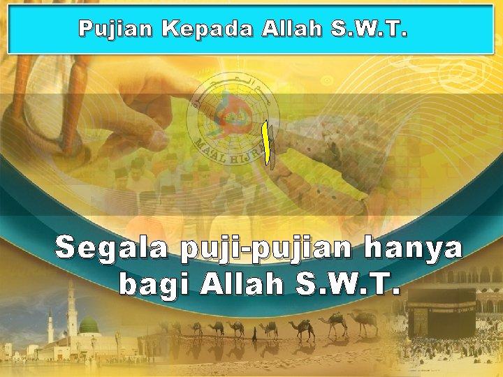 Pujian Kepada Allah S. W. T. ﺍ Segala puji-pujian hanya bagi Allah S. W.