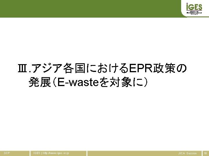 Ⅲ. アジア各国におけるEPR政策の 発展(E-wasteを対象に) SCP IGES   http: //www. iges. or. jp JICA Session 18