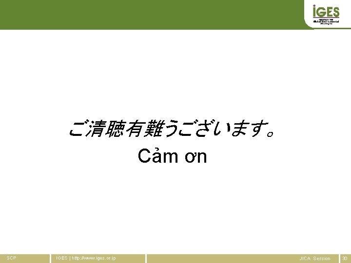 ご清聴有難うございます。 Cảm ơn SCP IGES   http: //www. iges. or. jp JICA Session 30