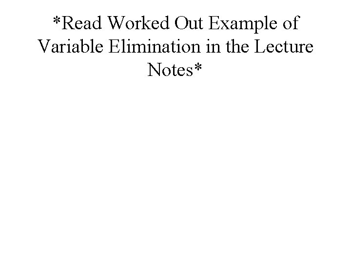 *Read Worked Out Example of Variable Elimination in the Lecture Notes*