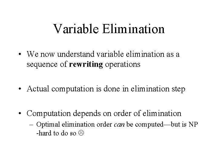 Variable Elimination • We now understand variable elimination as a sequence of rewriting operations