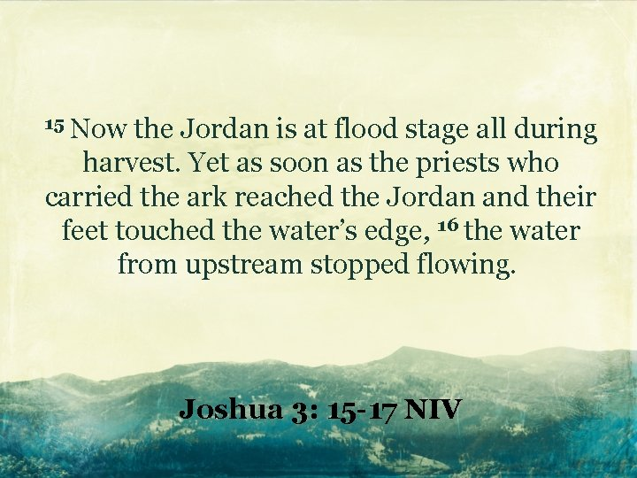 15 Now the Jordan is at flood stage all during harvest. Yet as soon