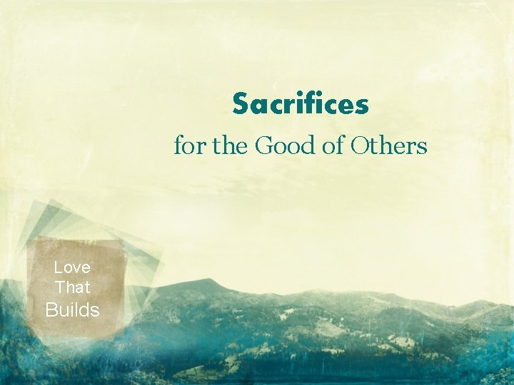 Sacrifices for the Good of Others Love That Builds