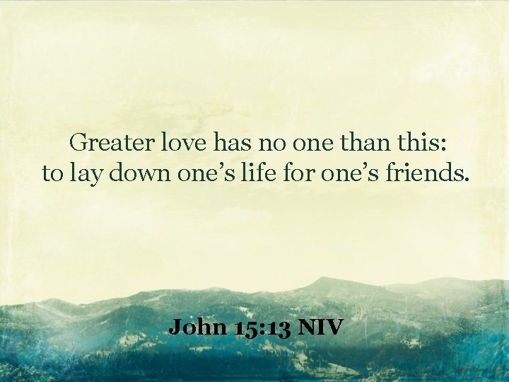 Greater love has no one than this: to lay down one's life for