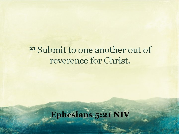 21 Submit to one another out of reverence for Christ. Ephesians 5: 21 NIV