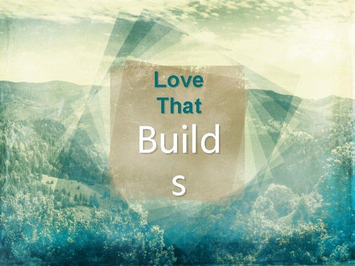 Love That Build s