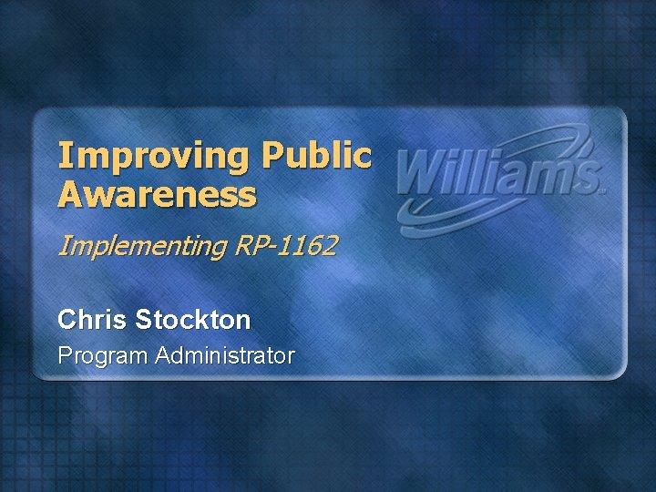 Improving Public Awareness Implementing RP-1162 Chris Stockton Program Administrator