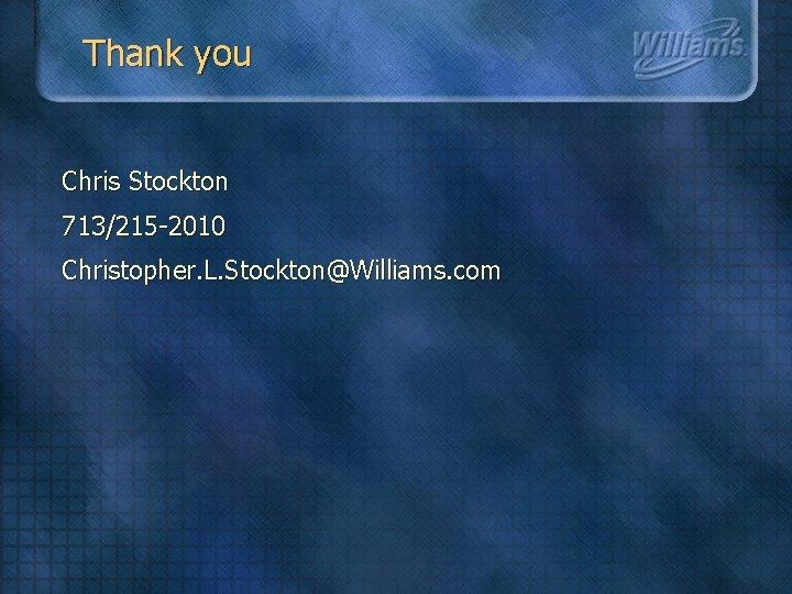 Thank you Chris Stockton 713/215 -2010 Christopher. L. Stockton@Williams. com