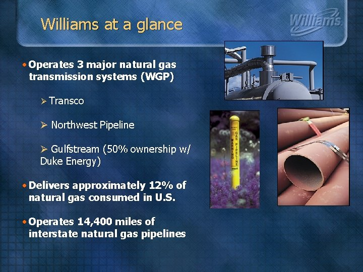 Williams at a glance • Operates 3 major natural gas transmission systems (WGP) Ø