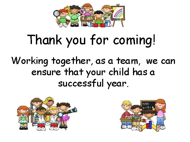 Thank you for coming! Working together, as a team, we can ensure that your