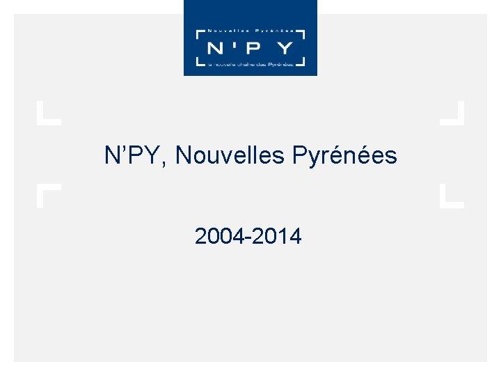 N'PY, Nouvelles Pyrénées 2004 -2014