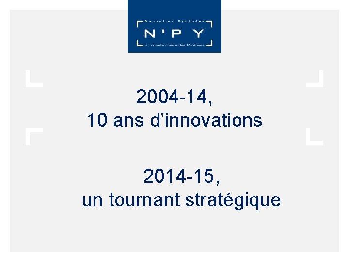 2004 -14, 10 ans d'innovations 2014 -15, un tournant stratégique