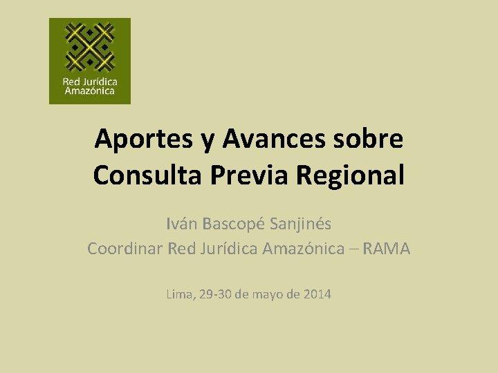 Aportes y Avances sobre Consulta Previa Regional Iván Bascopé Sanjinés Coordinar Red Jurídica Amazónica