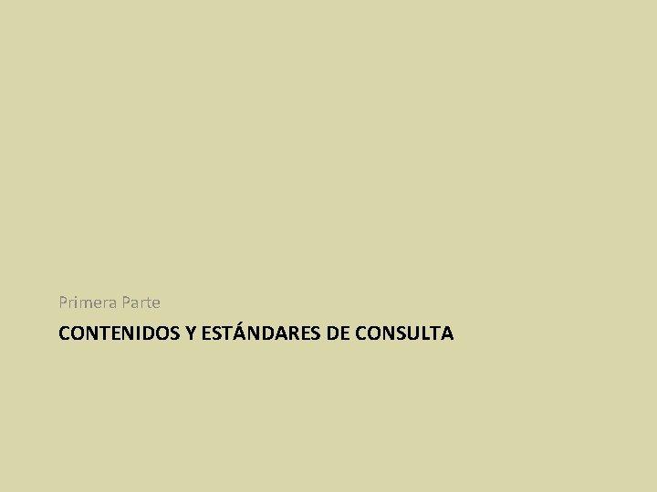 Primera Parte CONTENIDOS Y ESTÁNDARES DE CONSULTA