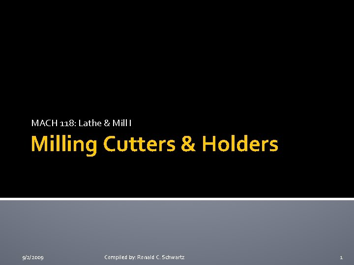 MACH 118: Lathe & Mill I Milling Cutters & Holders 9/2/2009 Compiled by: Ronald