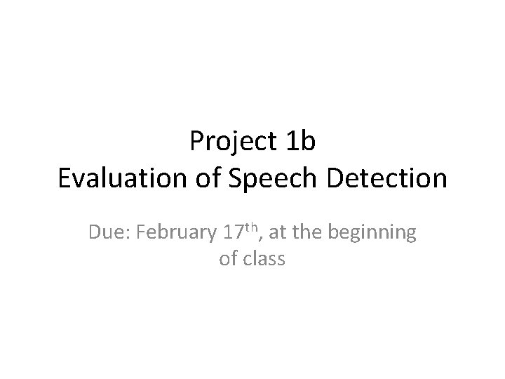 Project 1 b Evaluation of Speech Detection Due: February 17 th, at the beginning