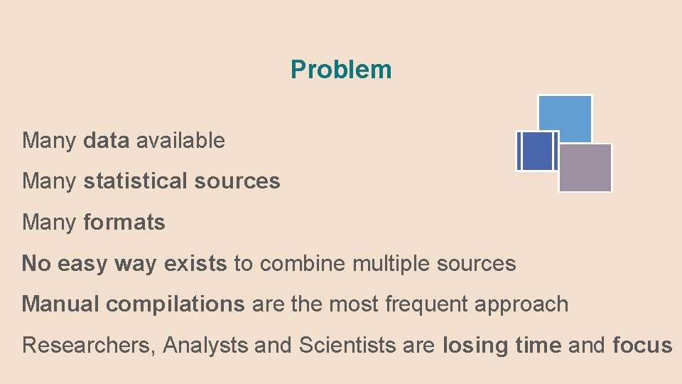 Problem Many data available Many statistical sources Many formats No easy way exists to
