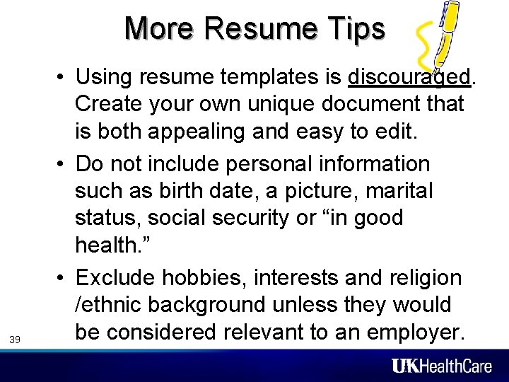 More Resume Tips 39 • Using resume templates is discouraged. Create your own unique