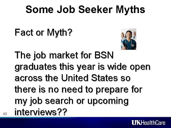 Some Job Seeker Myths Fact or Myth? 43 The job market for BSN graduates