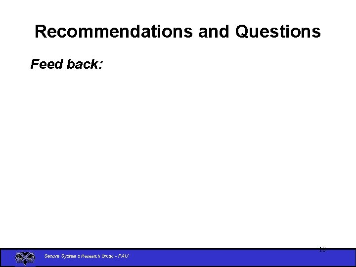 Recommendations and Questions Feed back: Secure Systems Research Group - FAU 18