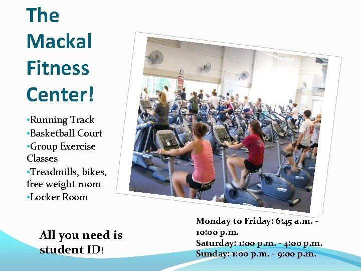 The Mackal Fitness Center! • Running Track • Basketball Court • Group Exercise Classes