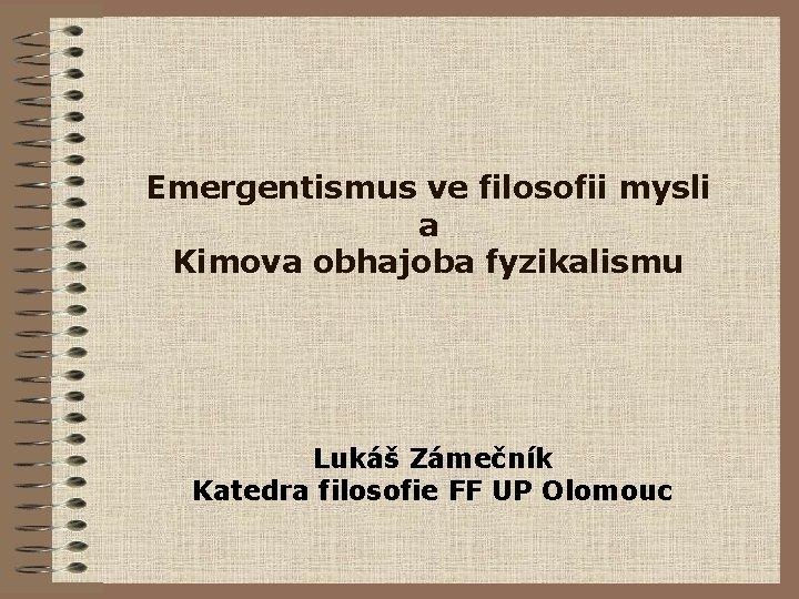 Emergentismus ve filosofii mysli a Kimova obhajoba fyzikalismu Lukáš Zámečník Katedra filosofie FF UP