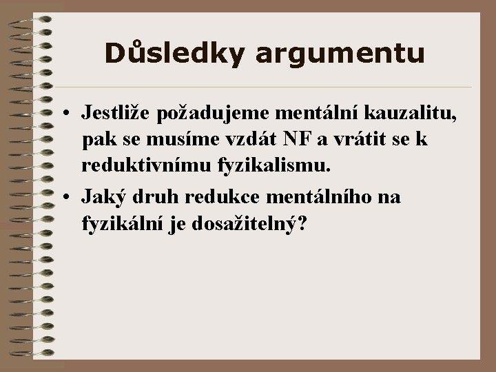 Důsledky argumentu • Jestliže požadujeme mentální kauzalitu, pak se musíme vzdát NF a vrátit