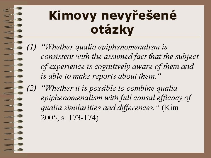 """Kimovy nevyřešené otázky (1) """"Whether qualia epiphenomenalism is consistent with the assumed fact that"""