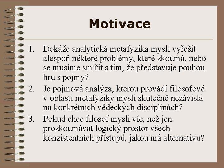 Motivace 1. Dokáže analytická metafyzika mysli vyřešit alespoň některé problémy, které zkoumá, nebo se