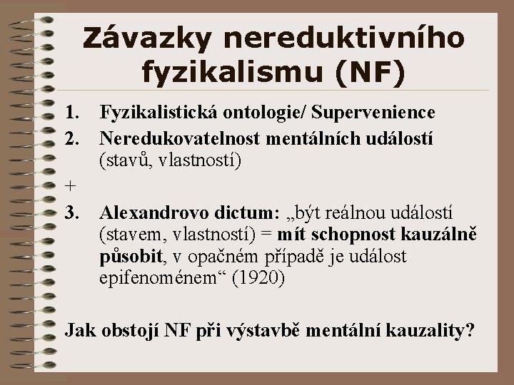 Závazky nereduktivního fyzikalismu (NF) 1. Fyzikalistická ontologie/ Supervenience 2. Neredukovatelnost mentálních událostí (stavů, vlastností)