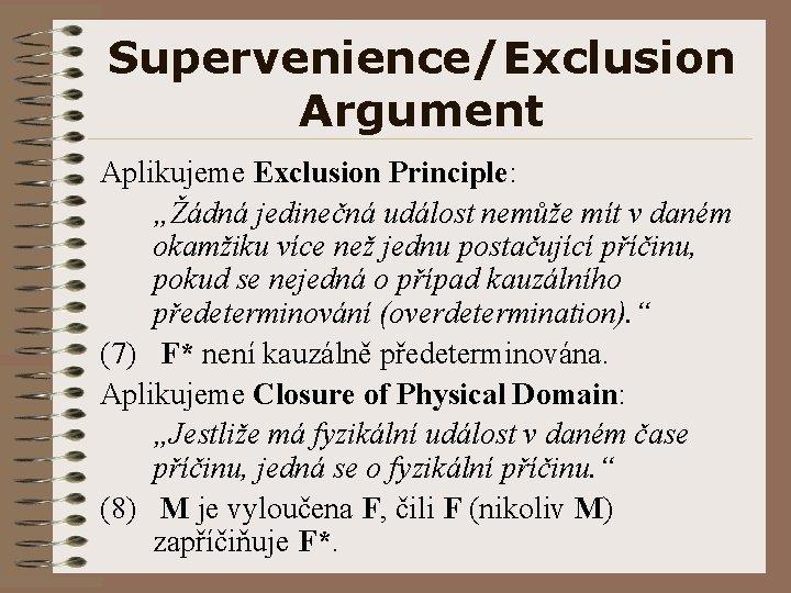"""Supervenience/Exclusion Argument Aplikujeme Exclusion Principle: """"Žádná jedinečná událost nemůže mít v daném okamžiku více"""