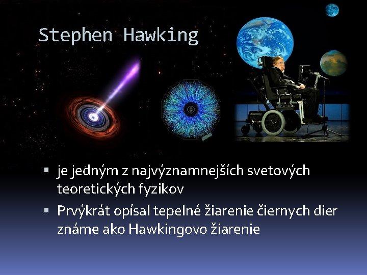 Stephen Hawking je jedným z najvýznamnejších svetových teoretických fyzikov Prvýkrát opísal tepelné žiarenie čiernych