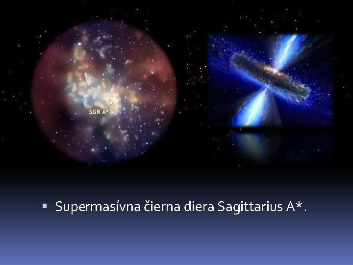 Supermasívna čierna diera Sagittarius A*.
